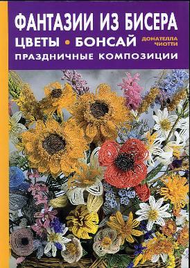 Название: Фантазии из бисера: цветы, бонсай.  Праздничные композиции Автор: Донателла Чиотти Издательство...