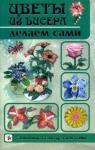 Цветы из бисера делаем сами (Т.В. Шнуровозова)